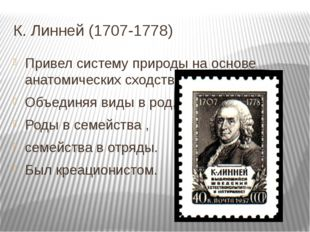 К. Линней (1707-1778) Привел систему природы на основе анатомических сходств,