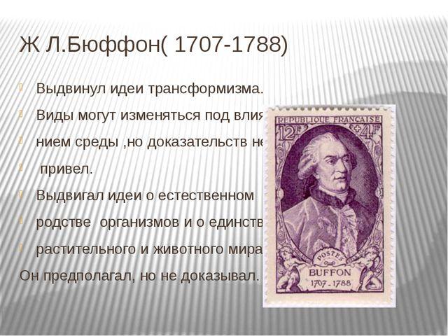 Ж Л.Бюффон( 1707-1788) Выдвинул идеи трансформизма. Виды могут изменяться под...