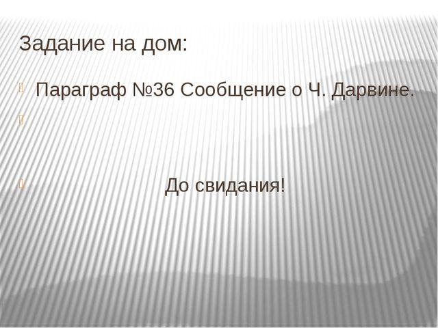Задание на дом: Параграф №36 Сообщение о Ч. Дарвине. До свидания!