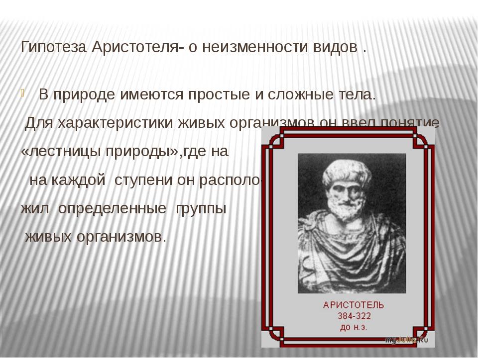 Гипотеза Аристотеля- о неизменности видов . В природе имеются простые и сложн...