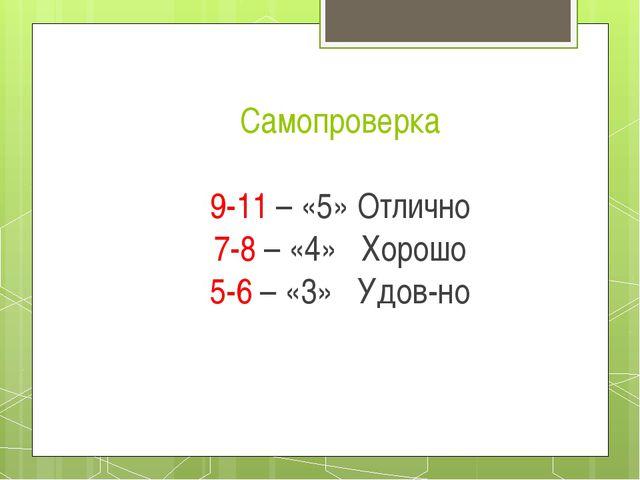Самопроверка 9-11 – «5» Отлично 7-8 – «4» Хорошо 5-6 – «3» Удов-но