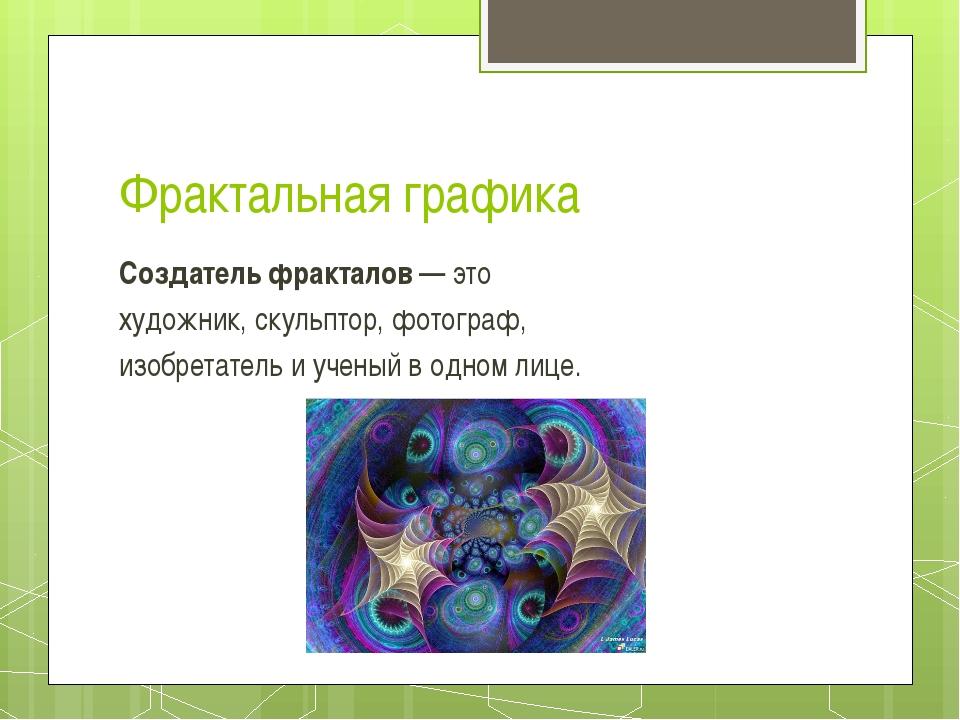 Фрактальная графика Создатель фракталов— это художник, скульптор, фотограф,...