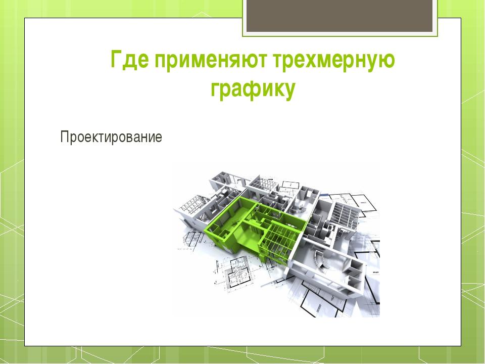 Проектирование Где применяют трехмерную графику