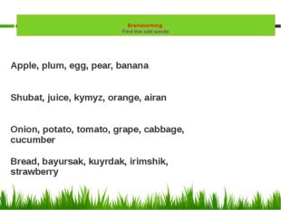 Brainstorming Find the odd words Apple, plum, egg, pear, banana Shubat, juic