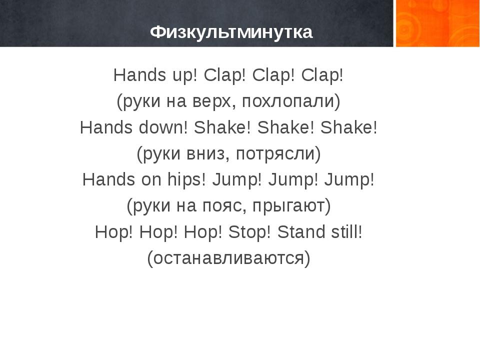 Физкультминутка Hands up! Clap! Clap! Clap! (руки на верх, похлопали) Hands...