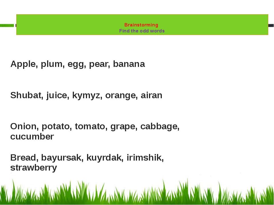 Brainstorming Find the odd words Apple, plum, egg, pear, banana Shubat, juic...
