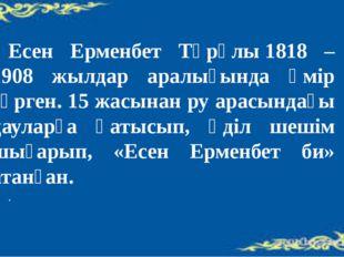 Есен Ерменбет Тұрұлы1818 – 1908 жылдар аралығында өмір сүрген. 15 жасынан