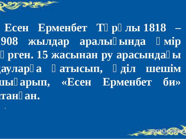 Есен Ерменбет Тұрұлы1818 – 1908 жылдар аралығында өмір сүрген. 15 жасынан...