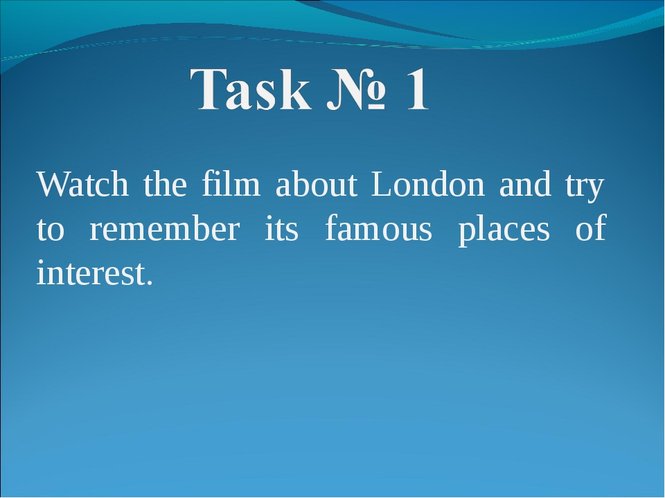 Watch the film about London and try to remember its famous places of interest.