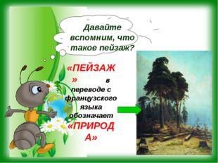 «ПЕЙЗАЖ» в переводе с французского языка обозначает «ПРИРОДА» Давайте вспомни