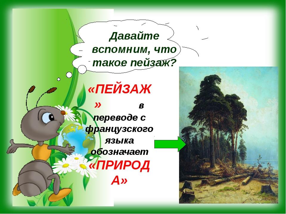 «ПЕЙЗАЖ» в переводе с французского языка обозначает «ПРИРОДА» Давайте вспомни...