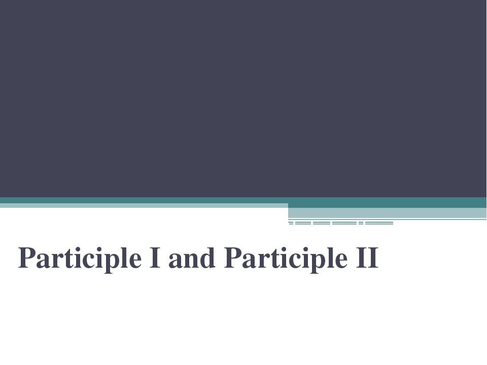 Participle I and Participle II Participle I and Participle II