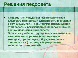 Решения педсовета Каждому члену педагогического коллектива следовать принцип
