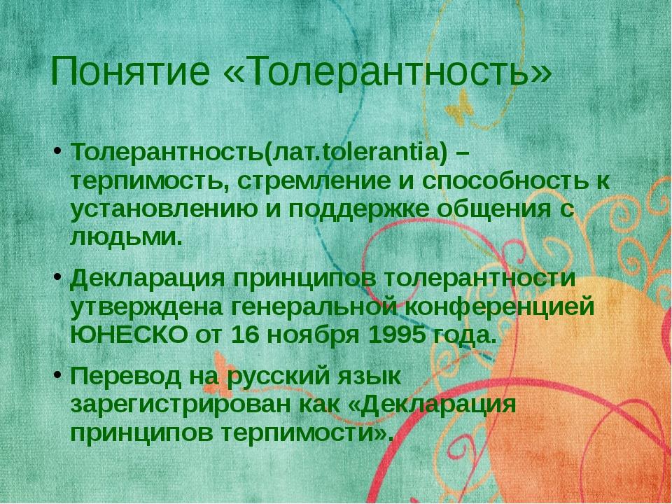 Понятие «Толерантность» Толерантность(лат.tolerantia) –терпимость, стремление...