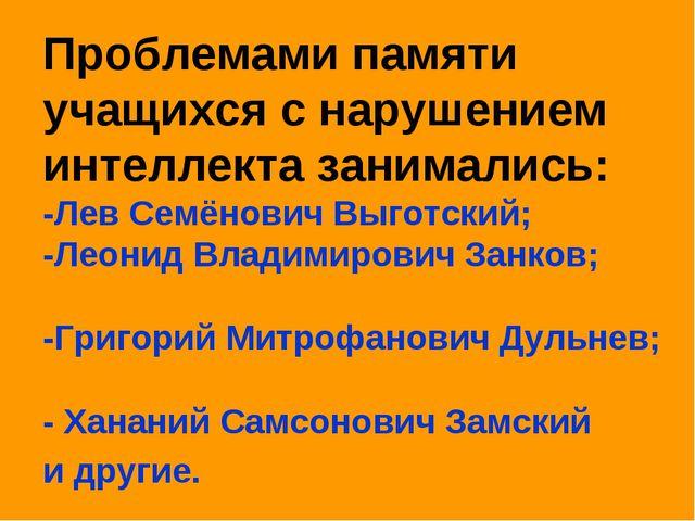 Проблемами памяти учащихся с нарушением интеллекта занимались: -Лев Семёнович...