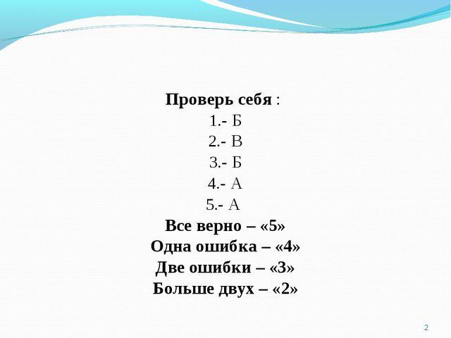 * Проверь себя : - Б - В - Б - А - А Все верно – «5» Одна ошибка – «4» Две ош...