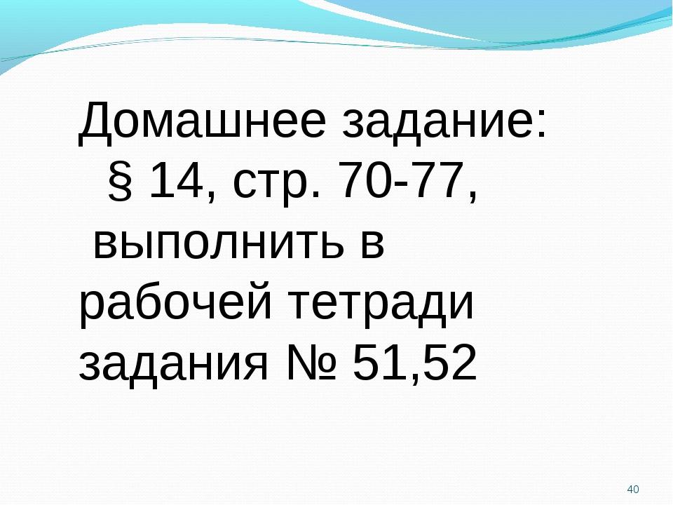 * Домашнее задание: § 14, стр. 70-77, выполнить в рабочей тетради задания № 5...