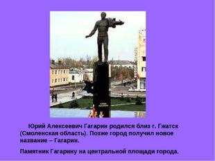 Юрий Алексеевич Гагарин родился близ г. Гжатск (Смоленская область). Позже г