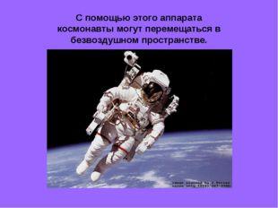 С помощью этого аппарата космонавты могут перемещаться в безвоздушном простра