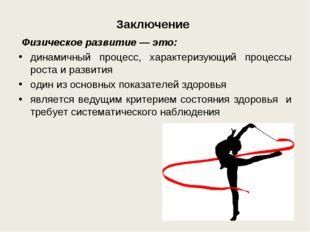 Заключение Физическое развитие— это: динамичный процесс, характеризующий пр