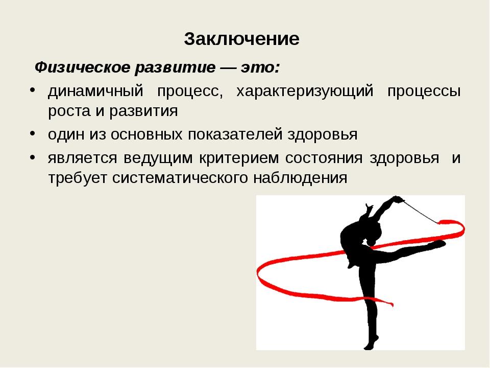 Заключение Физическое развитие— это: динамичный процесс, характеризующий пр...