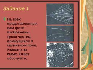 Задание 1 На трех представленных вам фото изображены треки частиц, движущихся