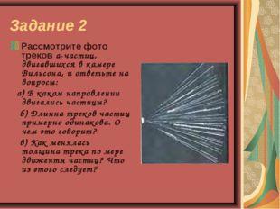 Задание 2 Рассмотрите фото треков а-частиц, двигавшихся в камере Вильсона, и