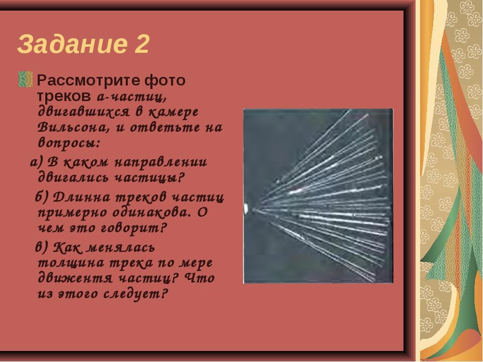 Задание 2 Рассмотрите фото треков а-частиц, двигавшихся в камере Вильсона, и...