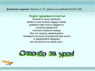 Домашнее задание: Изучить п. 27, решить из учебника № 943, 945. Рецепт здоров