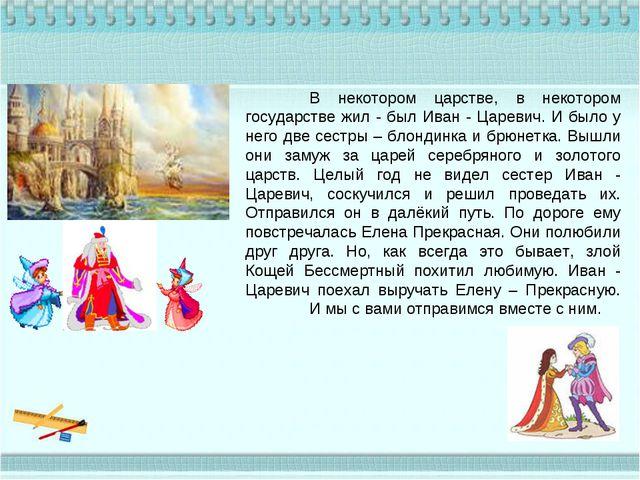 В некотором царстве, в некотором государстве жил - был Иван - Царевич. И был...
