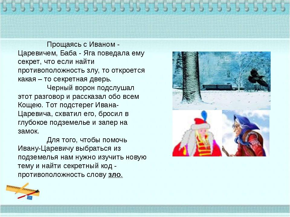 Прощаясь с Иваном - Царевичем, Баба - Яга поведала ему секрет, что если найт...