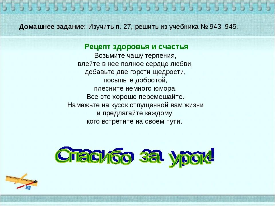 Домашнее задание: Изучить п. 27, решить из учебника № 943, 945. Рецепт здоров...