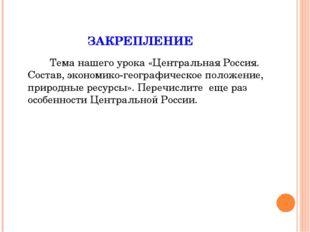 ЗАКРЕПЛЕНИЕ Тема нашего урока «Центральная Россия. Состав, экономико-геогра
