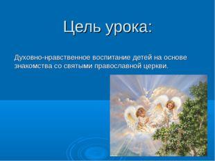 Цель урока: Духовно-нравственное воспитание детей на основе знакомства со свя