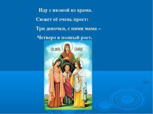Иду с иконой из храма. Сюжет её очень прост: Три девочки, с ними мама – Четве