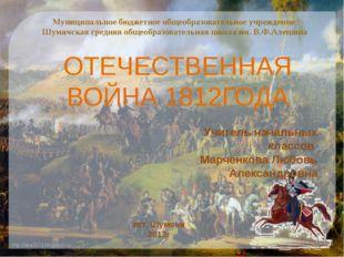 ОТЕЧЕСТВЕННАЯ ВОЙНА 1812ГОДА Учитель начальных классов Марченкова Любовь Алек