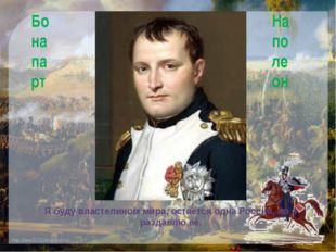 Я буду властелином мира, остаётся одна Россия, но я раздавлю её. Бонапарт Нап