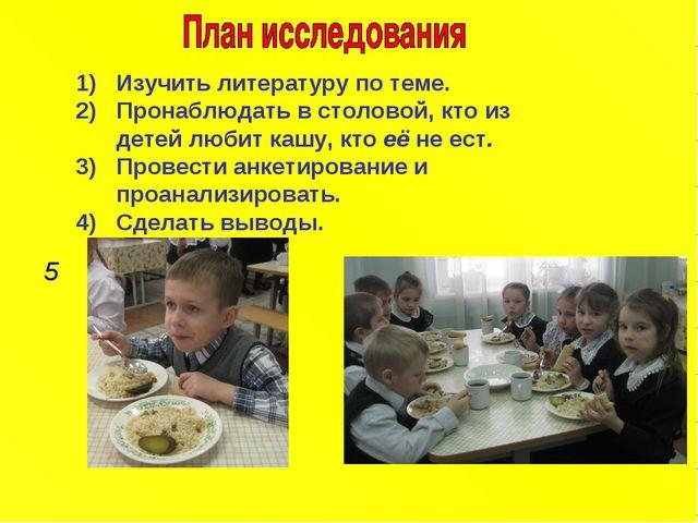 Изучить литературу по теме. Пронаблюдать в столовой, кто из детей любит кашу,...