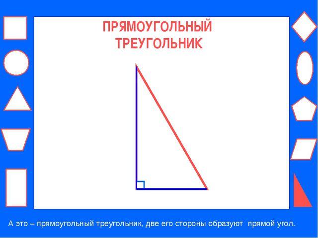 ПРЯМОУГОЛЬНЫЙ ТРЕУГОЛЬНИК А это – прямоугольный треугольник, две его стороны...