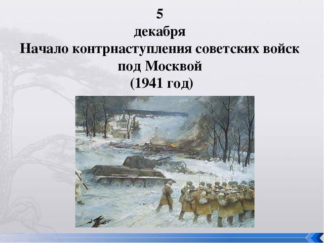 5 декабря Начало контрнаступления советских войск под Москвой (1941 год)
