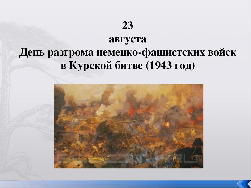 23 августа День разгрома немецко-фашистских войск в Курской битве (1943 год)