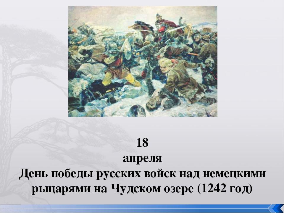 18 апреля День победы русских войск над немецкими рыцарями на Чудском озере (...