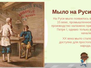 Мыло на Руси На Руси мыло появилось в 15 веке, промышленное производство нала