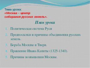 Тема урока: «Москва – центр собирания русских земель». План урока Политическа