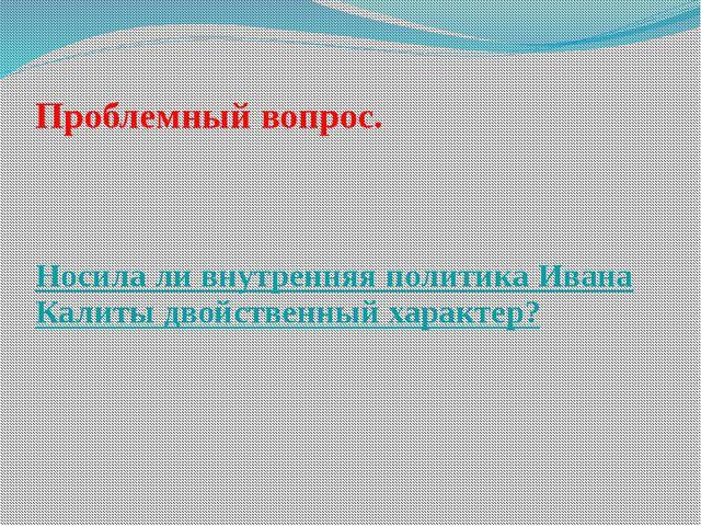 Проблемный вопрос. Носила ли внутренняя политика Ивана Калиты двойственный ха...