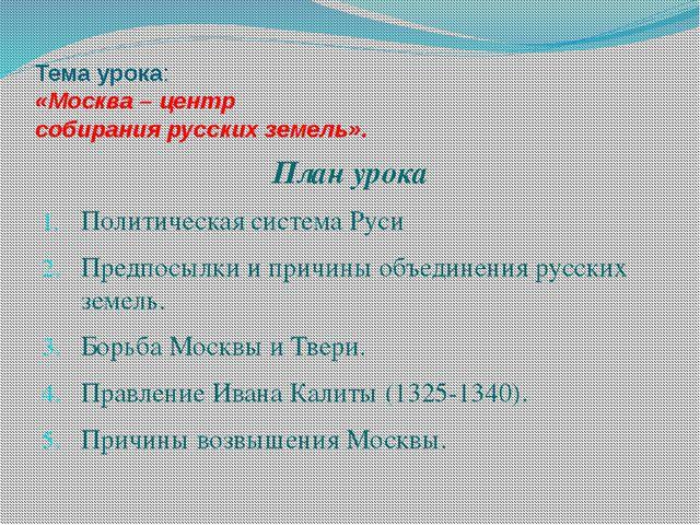 Тема урока: «Москва – центр собирания русских земель». План урока Политическа...