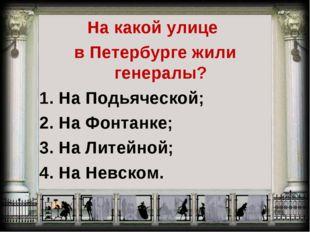 На какой улице в Петербурге жили генералы? 1. На Подьяческой; 2. На Фонтанке;