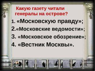 Какую газету читали генералы на острове? 1. «Московскую правду»; 2.«Московск