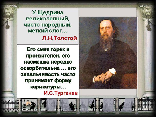 У Щедрина великолепный, чисто народный, меткий слог… Л.Н.Толстой