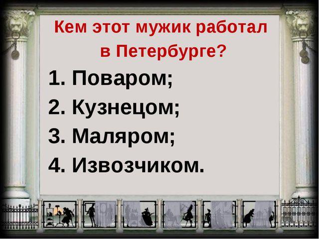 Кем этот мужик работал в Петербурге? 1. Поваром; 2. Кузнецом; 3. Маляром; 4....